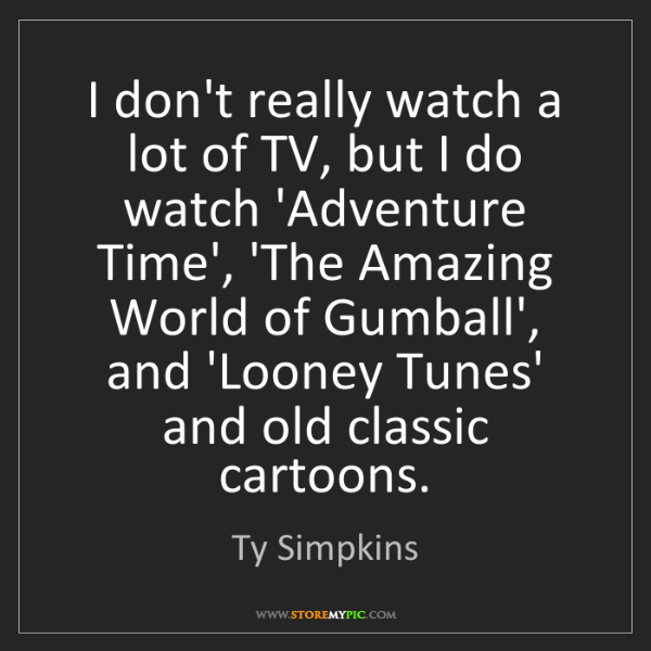 Ty Simpkins: I don't really watch a lot of TV, but I do watch 'Adventure...