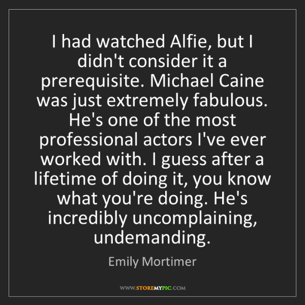 Emily Mortimer: I had watched Alfie, but I didn't consider it a prerequisite....
