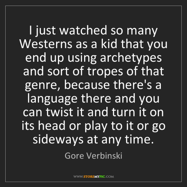Gore Verbinski: I just watched so many Westerns as a kid that you end...