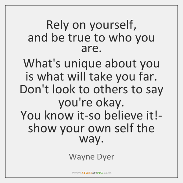 Rely on yourself,   and be true to who you are.   What's unique ...