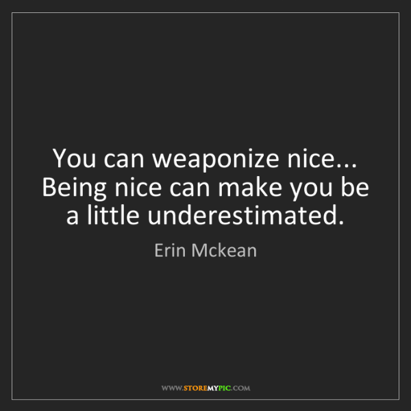 Erin Mckean: You can weaponize nice... Being nice can make you be...