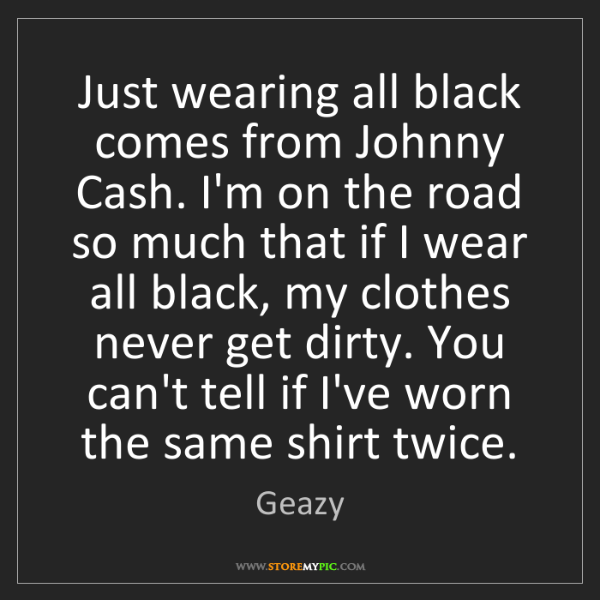 Geazy: Just wearing all black comes from Johnny Cash. I'm on...