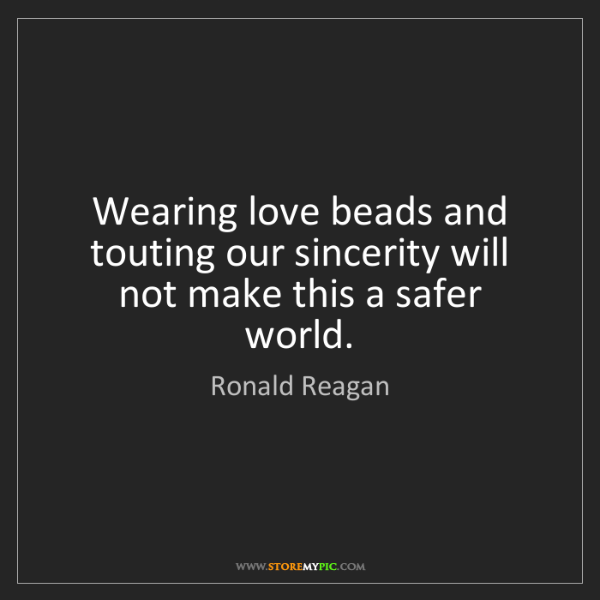 Ronald Reagan: Wearing love beads and touting our sincerity will not...