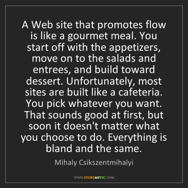 Mihaly Csikszentmihalyi: A Web site that promotes flow is like a gourmet meal....