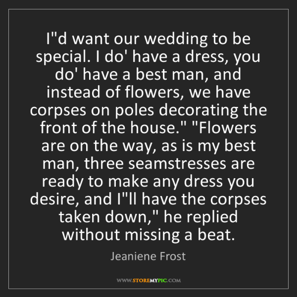 Jeaniene Frost: I'd want our wedding to be special. I do' have a dress,...
