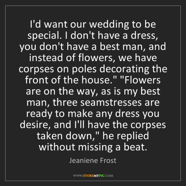 Jeaniene Frost: I'd want our wedding to be special. I don't have a dress,...
