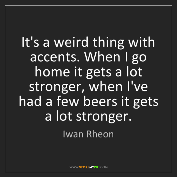 Iwan Rheon: It's a weird thing with accents. When I go home it gets...