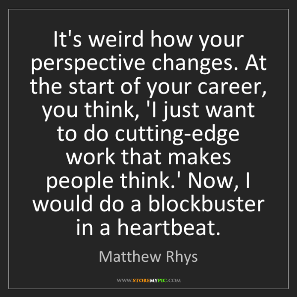 Matthew Rhys: It's weird how your perspective changes. At the start...