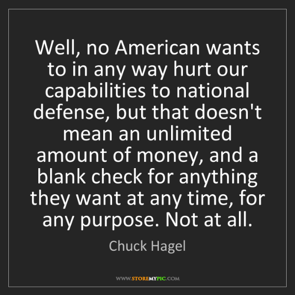 Chuck Hagel: Well, no American wants to in any way hurt our capabilities...