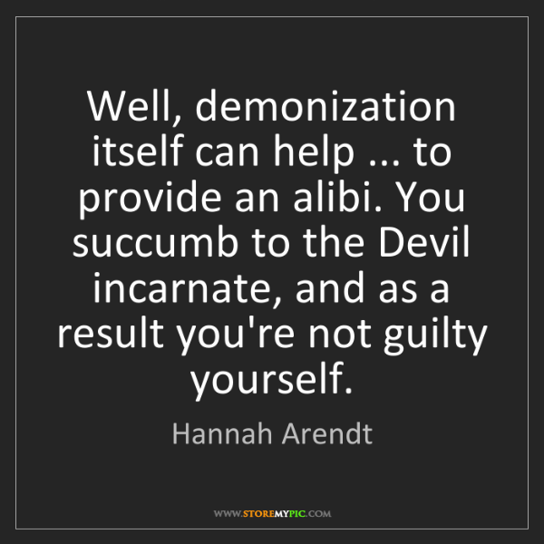 Hannah Arendt: Well, demonization itself can help ... to provide an...