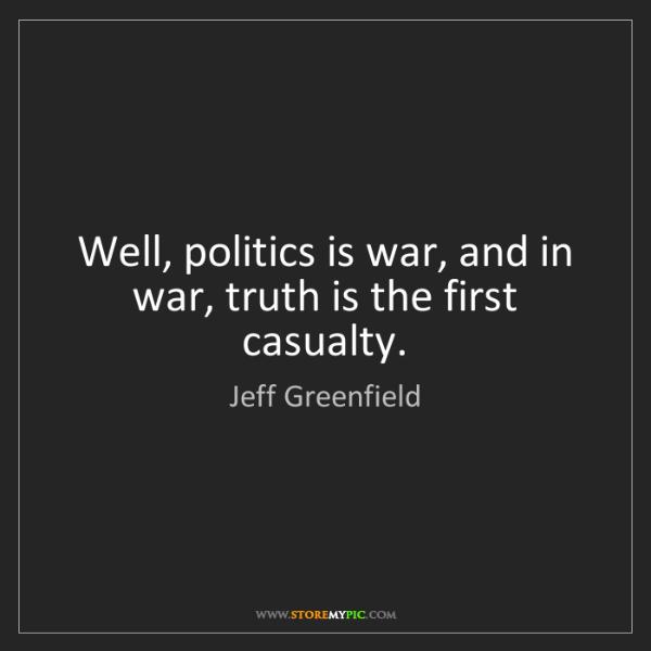 Jeff Greenfield: Well, politics is war, and in war, truth is the first...