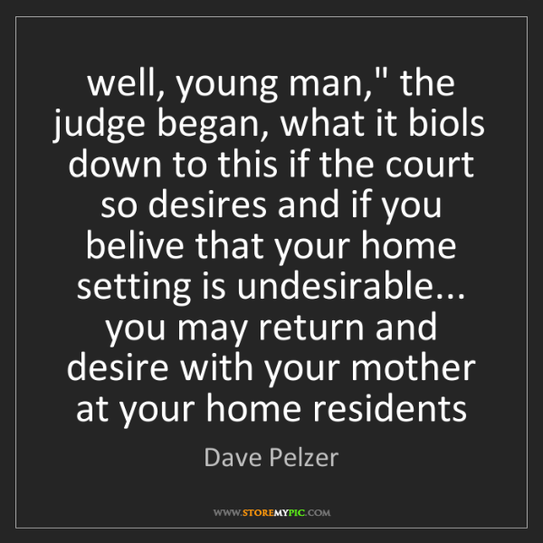 """Dave Pelzer: well, young man,"""" the judge began, what it biols down..."""