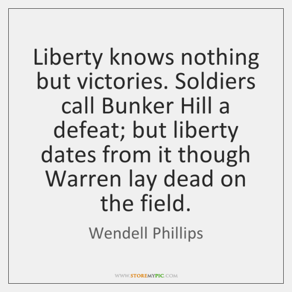 Liberty knows nothing but victories. Soldiers call Bunker Hill a defeat; but ...