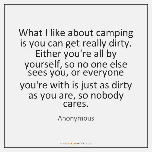 What I like about camping is you can get really dirty. Either ...
