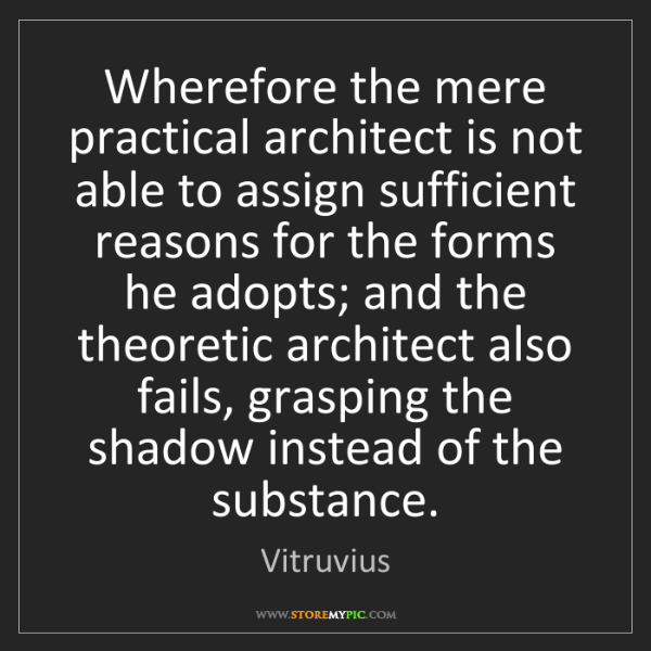 Vitruvius: Wherefore the mere practical architect is not able to...