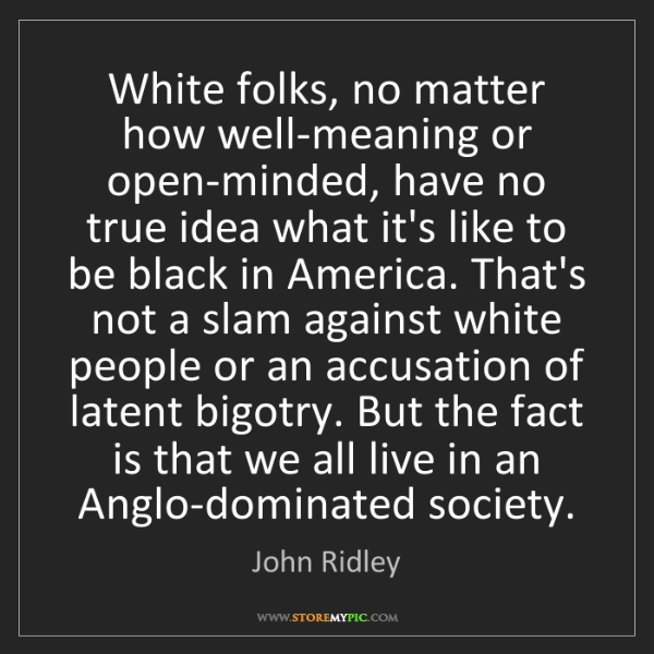John Ridley: White folks, no matter how well-meaning or open-minded,...