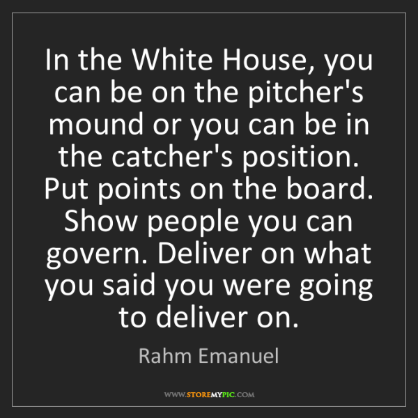Rahm Emanuel: In the White House, you can be on the pitcher's mound...