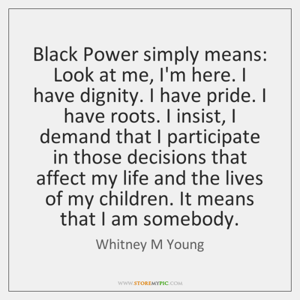 Black Power simply means: Look at me, I'm here. I have dignity. ...