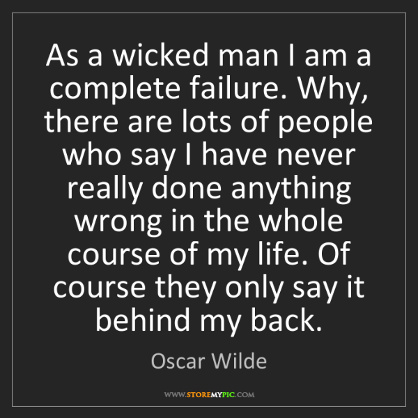 Oscar Wilde: As a wicked man I am a complete failure. Why, there are...