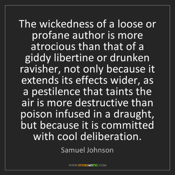 Samuel Johnson: The wickedness of a loose or profane author is more atrocious...