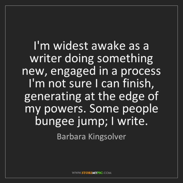 Barbara Kingsolver: I'm widest awake as a writer doing something new, engaged...