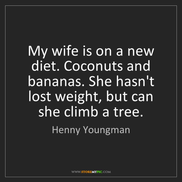 Henny Youngman: My wife is on a new diet. Coconuts and bananas. She hasn't...