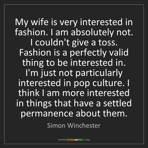 Simon Winchester: My wife is very interested in fashion. I am absolutely...