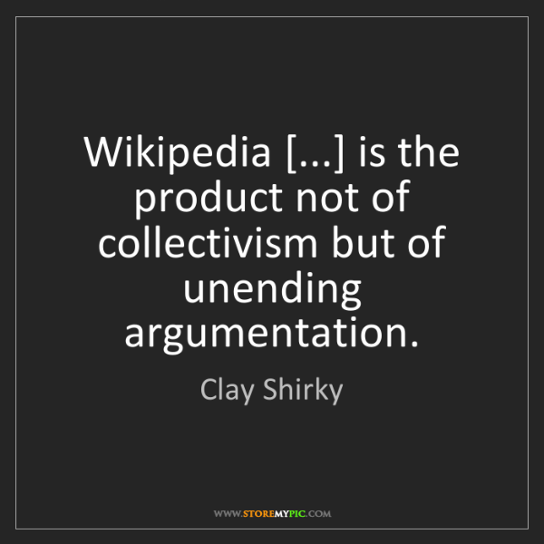 Clay Shirky: Wikipedia [...] is the product not of collectivism but...