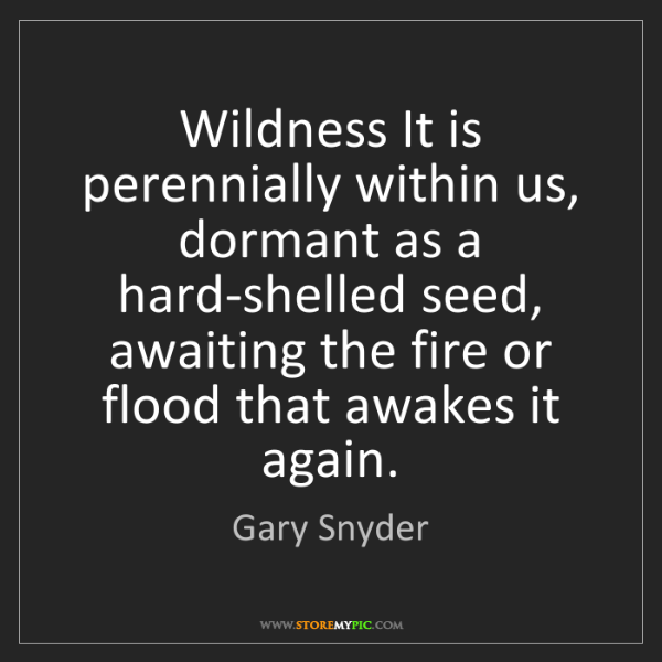 Gary Snyder: Wildness It is perennially within us, dormant as a hard-shelled...