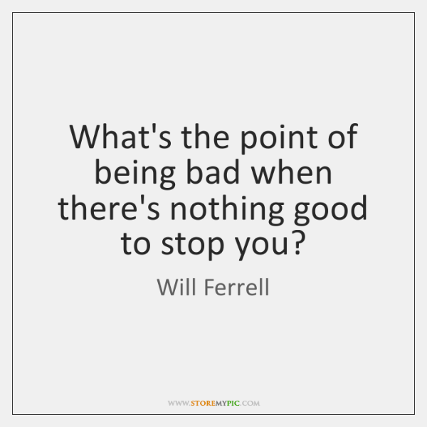 What's the point of being bad when there's nothing good to stop ...