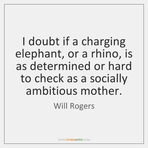 I doubt if a charging elephant, or a rhino, is as determined ...
