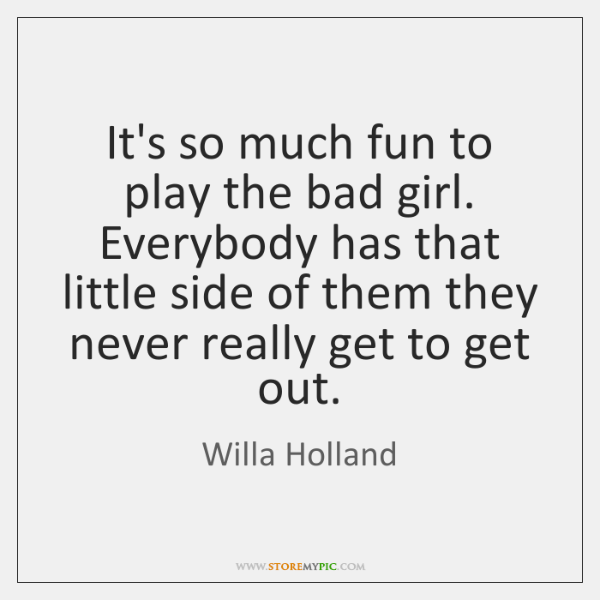 It's so much fun to play the bad girl. Everybody has that ...