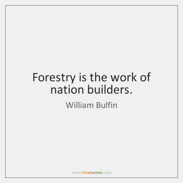 Forestry is the work of nation builders.