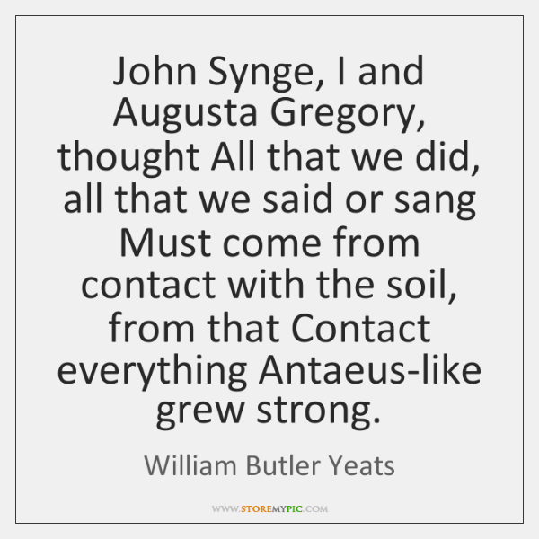John Synge, I and Augusta Gregory, thought All that we did, all ...