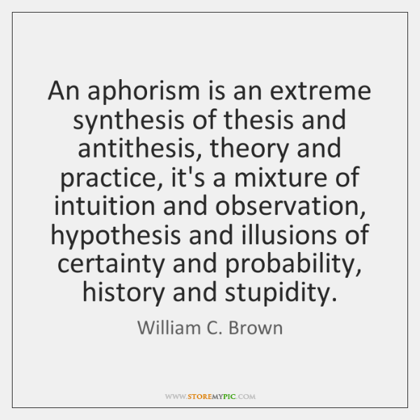 An aphorism is an extreme synthesis of thesis and antithesis, theory and ...