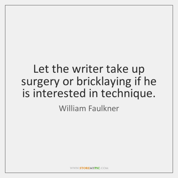 Let the writer take up surgery or bricklaying if he is interested ...