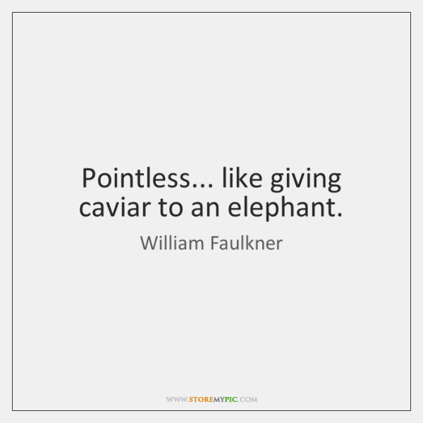 Pointless... like giving caviar to an elephant.