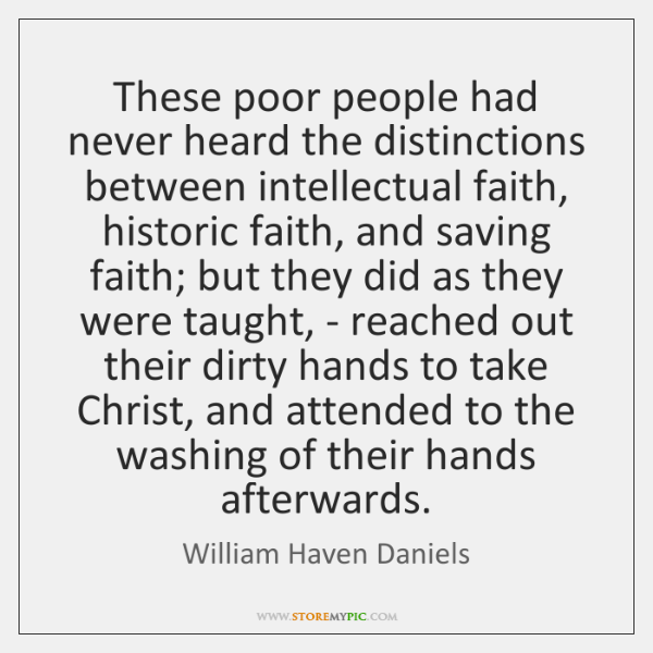 These poor people had never heard the distinctions between intellectual faith, historic ...