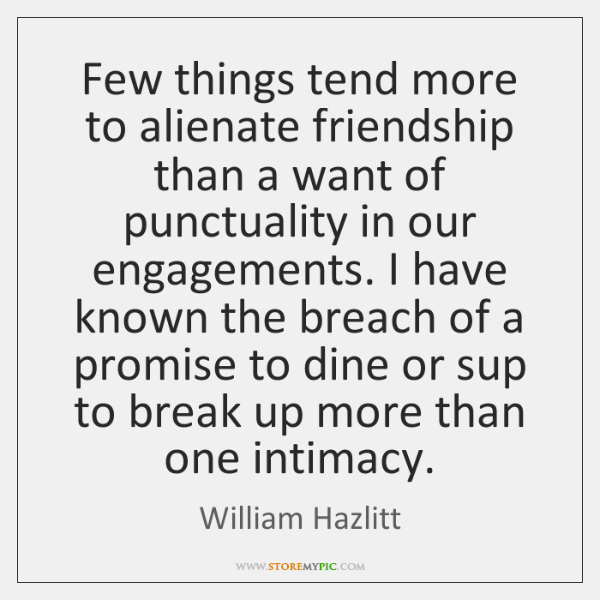 Few things tend more to alienate friendship than a want of punctuality ...