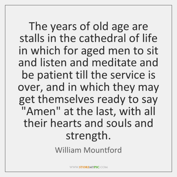 The years of old age are stalls in the cathedral of life ...