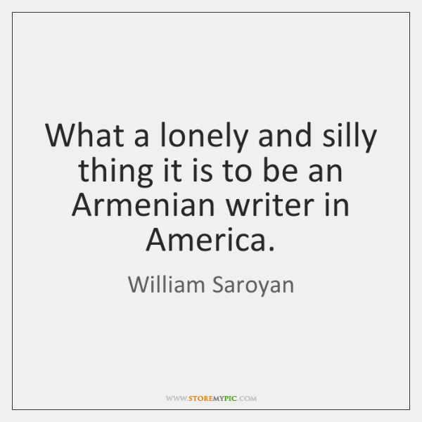 What a lonely and silly thing it is to be an Armenian ...