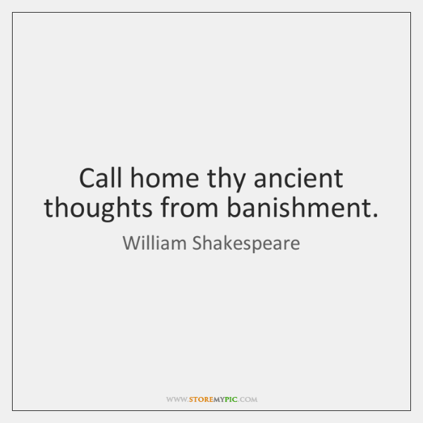Call home thy ancient thoughts from banishment.