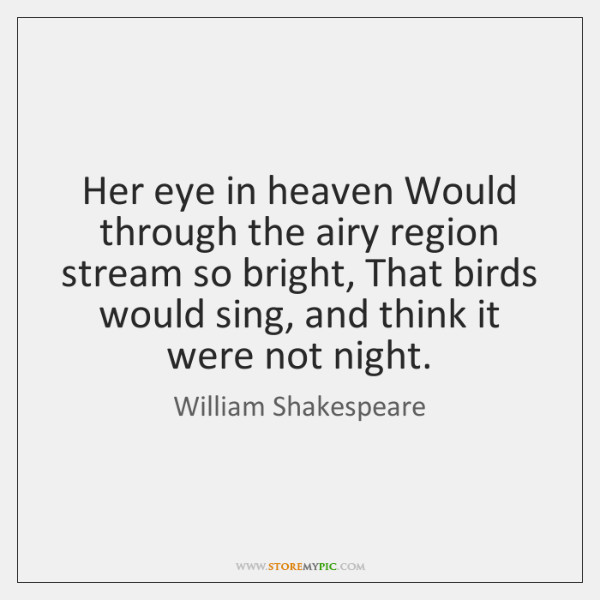 Her eye in heaven Would through the airy region stream so bright, ...