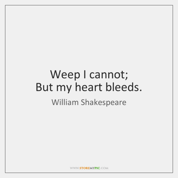 Weep I cannot;  But my heart bleeds.