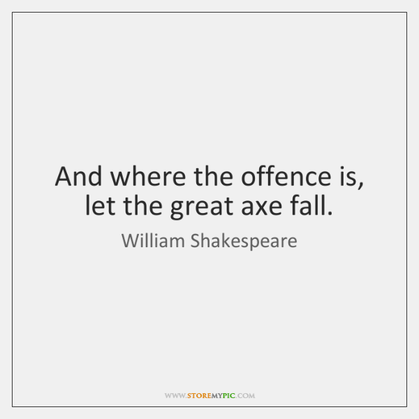 And where the offence is, let the great axe fall.
