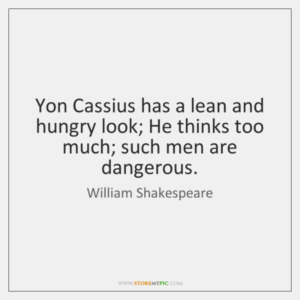 Yon Cassius has a lean and hungry look; He thinks too much; ...