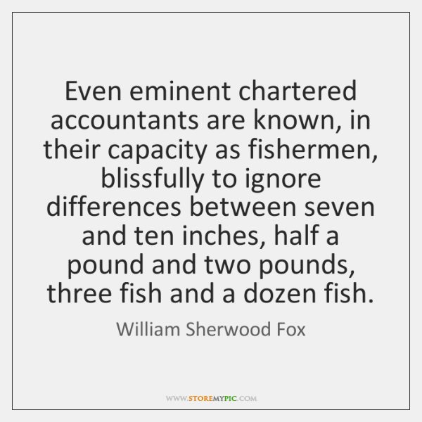 Even eminent chartered accountants are known, in their capacity as fishermen, blissfully ...