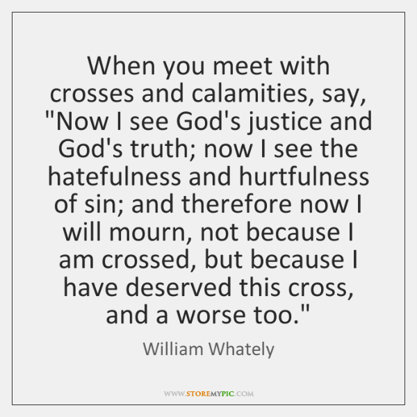 """When you meet with crosses and calamities, say, """"Now I see God's ..."""