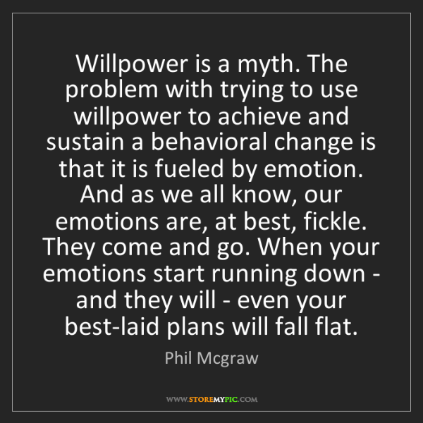 Phil Mcgraw: Willpower is a myth. The problem with trying to use willpower...