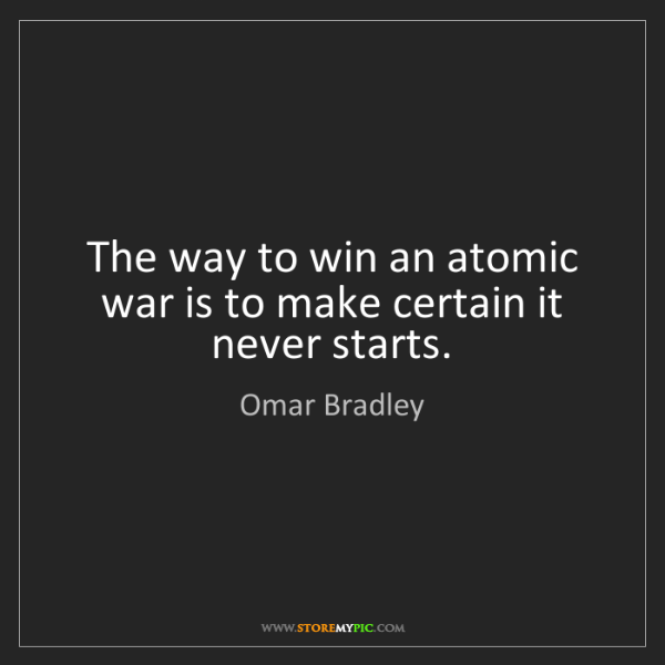 Omar Bradley: The way to win an atomic war is to make certain it never...